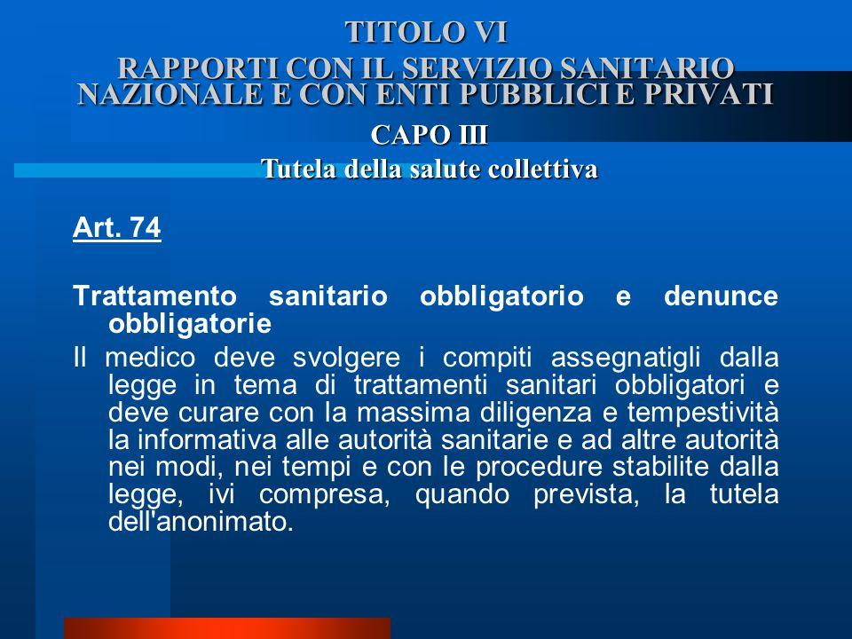 TITOLO VI RAPPORTI CON IL SERVIZIO SANITARIO NAZIONALE E CON ENTI PUBBLICI E PRIVATI Art. 74 Trattamento sanitario obbligatorio e denunce obbligatori