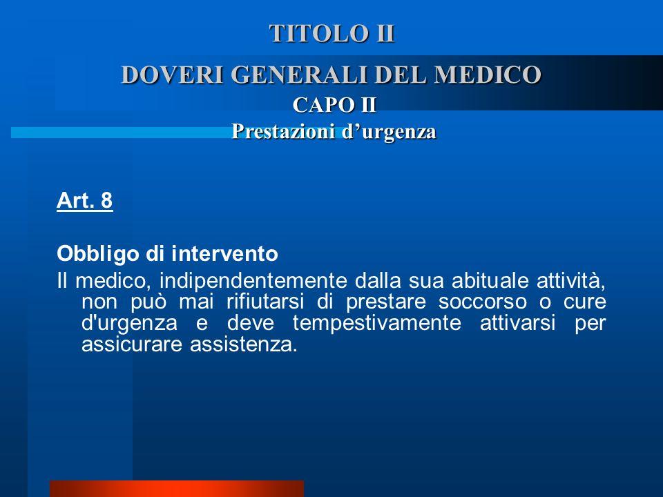TITOLO II DOVERI GENERALI DEL MEDICO Art. 8 Obbligo di intervento  Il medico, indipendentemente dalla sua abituale attività, non può mai rifiutarsi