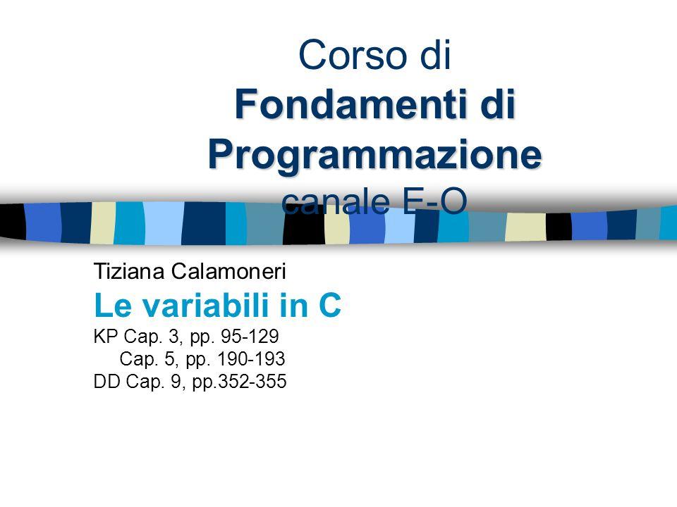 Fondamenti di Programmazione Corso di Fondamenti di Programmazione canale E-O Tiziana Calamoneri Le variabili in C KP Cap. 3, pp. 95-129 Cap. 5, pp. 1
