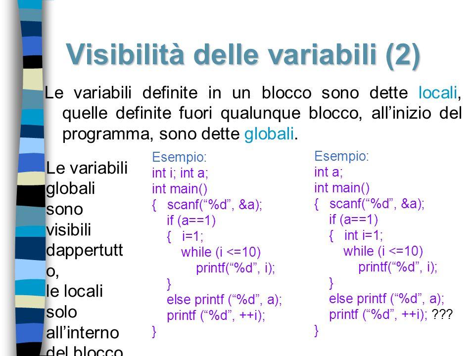 Visibilità delle variabili (2) Le variabili definite in un blocco sono dette locali, quelle definite fuori qualunque blocco, allinizio del programma,