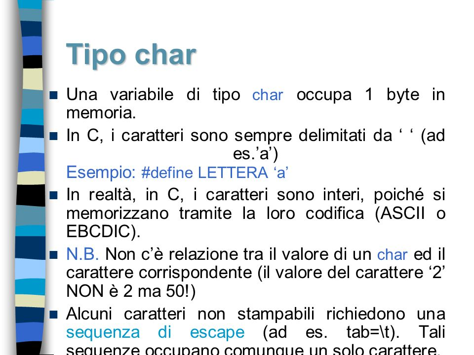 Una variabile di tipo char occupa 1 byte in memoria. In C, i caratteri sono sempre delimitati da (ad es.a) Esempio: #define LETTERA a In realtà, in C,