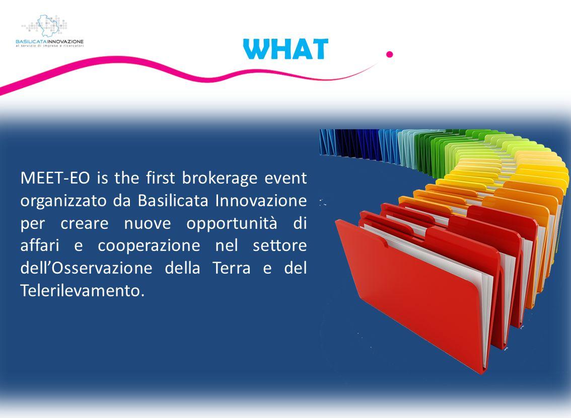 WHAT MEET-EO is the first brokerage event organizzato da Basilicata Innovazione per creare nuove opportunità di affari e cooperazione nel settore dellOsservazione della Terra e del Telerilevamento.