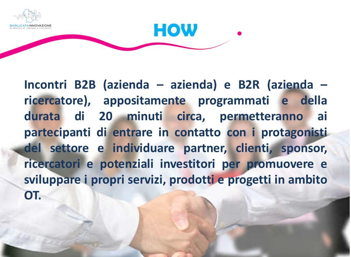 HOW Incontri B2B (azienda – azienda) e B2R (azienda – ricercatore), appositamente programmati e della durata di 20 minuti circa, permetteranno ai partecipanti di entrare in contatto con i protagonisti del settore e individuare partner, clienti, sponsor, ricercatori e potenziali investitori per promuovere e sviluppare i propri servizi, prodotti e progetti in ambito OT.