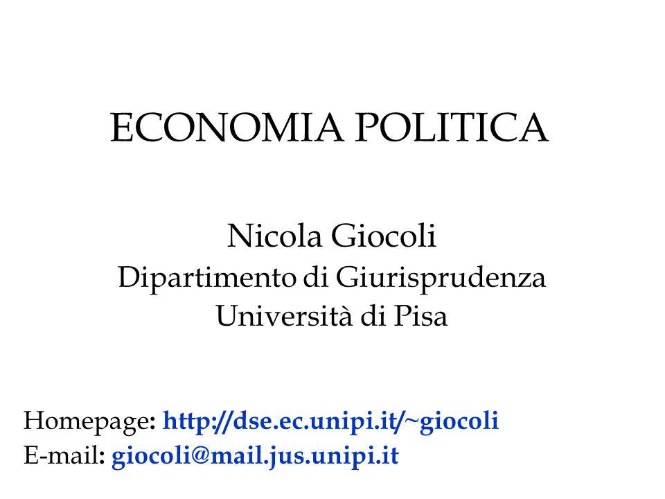 ECONOMIA POLITICA Nicola Giocoli Dipartimento di Giurisprudenza Università di Pisa Homepage : http://dse.ec.unipi.it/~giocoli E-mail : giocoli@mail.ju