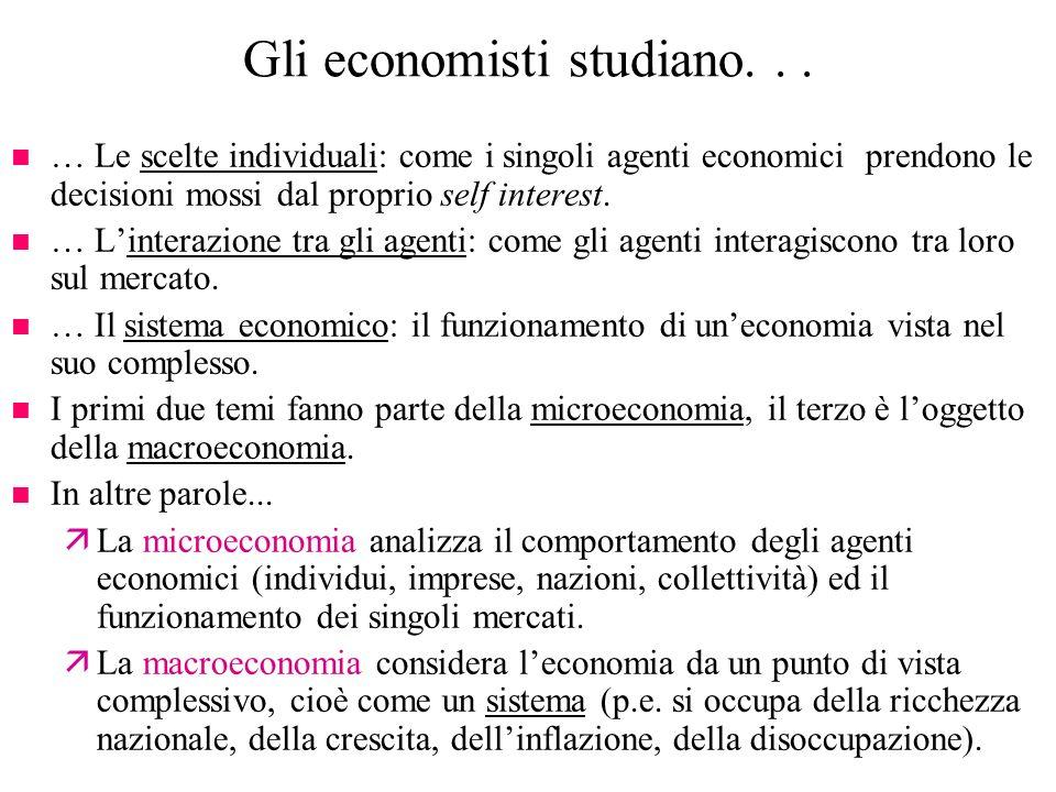 Gli economisti studiano... n … Le scelte individuali: come i singoli agenti economici prendono le decisioni mossi dal proprio self interest. n … Linte