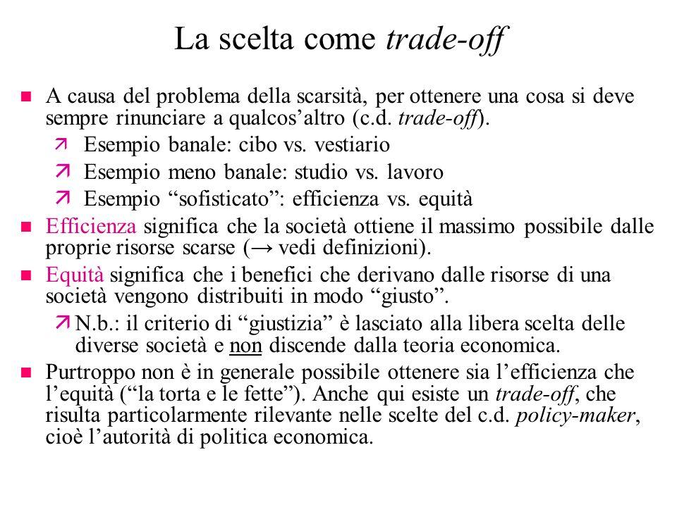 La scelta come trade-off n A causa del problema della scarsità, per ottenere una cosa si deve sempre rinunciare a qualcosaltro (c.d. trade-off). ä Ese