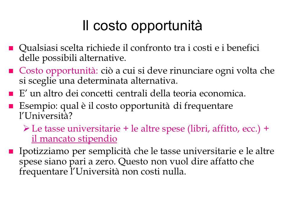 Il costo opportunità n Qualsiasi scelta richiede il confronto tra i costi e i benefici delle possibili alternative. n Costo opportunità: ciò a cui si