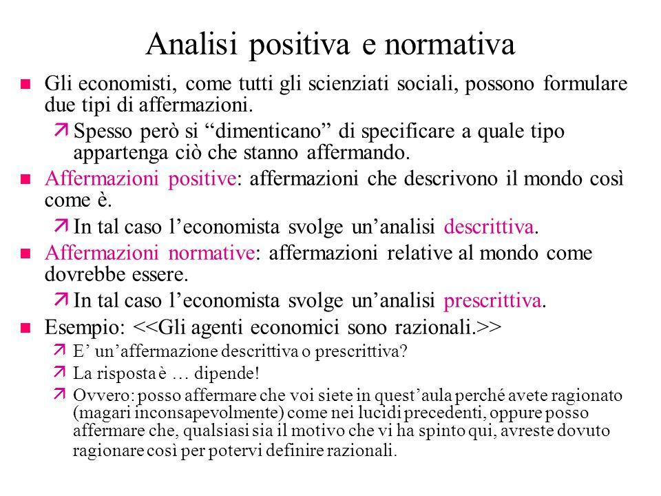 Analisi positiva e normativa n Gli economisti, come tutti gli scienziati sociali, possono formulare due tipi di affermazioni. äSpesso però si dimentic