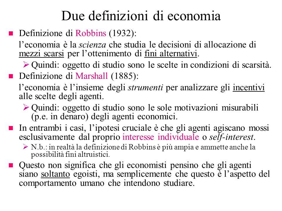 Due definizioni di economia n Definizione di Robbins (1932): leconomia è la scienza che studia le decisioni di allocazione di mezzi scarsi per lotteni