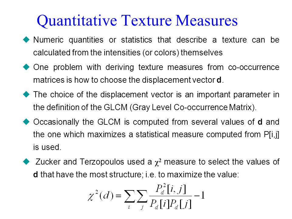 Quantitative Texture Measures Numeric quantities or statistics that describe a texture can be calculated from the intensities (or colors) themselves O