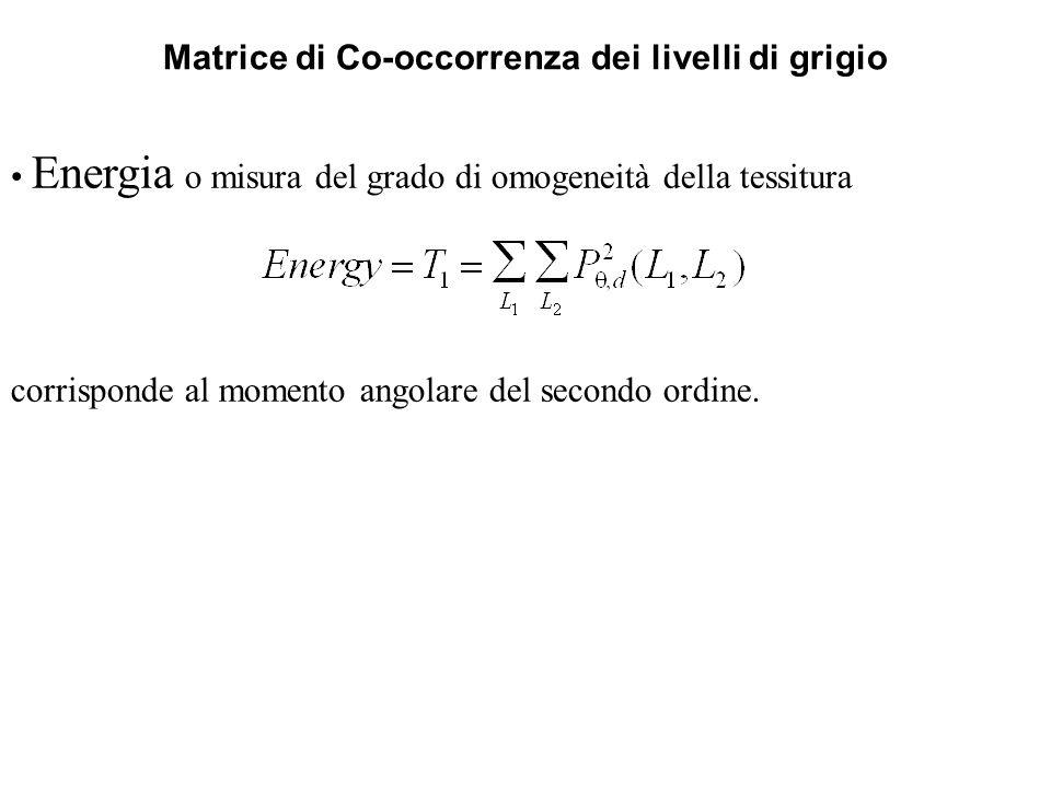 Matrice di Co-occorrenza dei livelli di grigio Energia o misura del grado di omogeneità della tessitura corrisponde al momento angolare del secondo or
