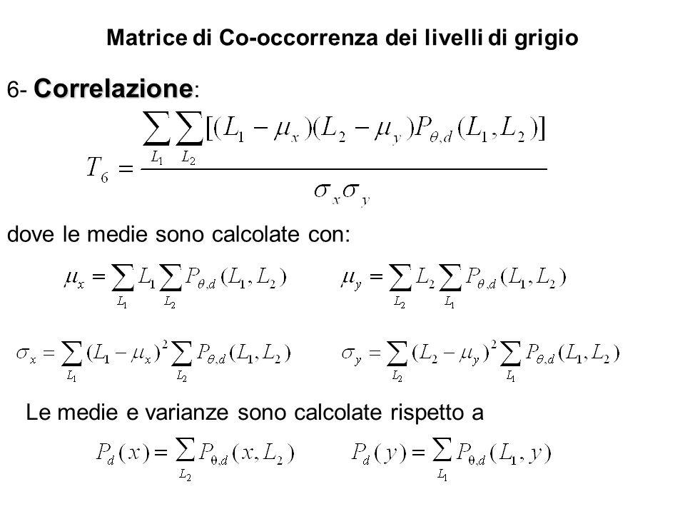 Matrice di Co-occorrenza dei livelli di grigio Correlazione 6- Correlazione : dove le medie sono calcolate con: Le medie e varianze sono calcolate ris