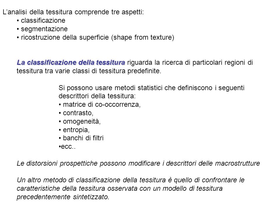 Lanalisi della tessitura comprende tre aspetti: classificazione segmentazione ricostruzione della superficie (shape from texture) La classificazione d