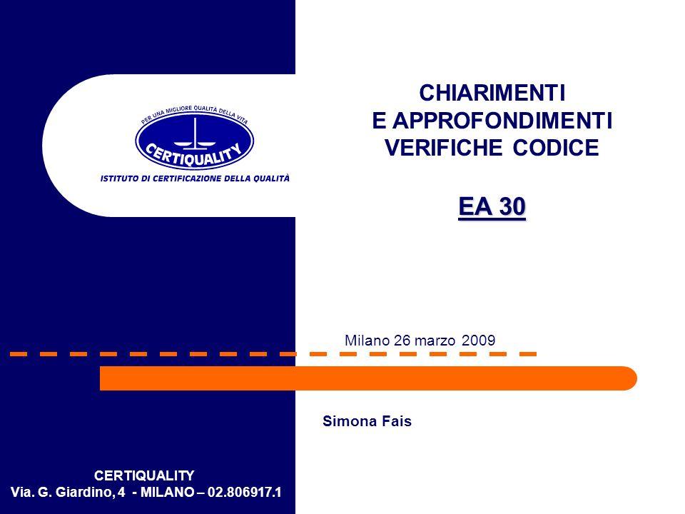 CERTIQUALITY Via. G. Giardino, 4 - MILANO – 02.806917.1 CHIARIMENTI E APPROFONDIMENTI VERIFICHE CODICE EA 30 Milano 26 marzo 2009 Simona Fais