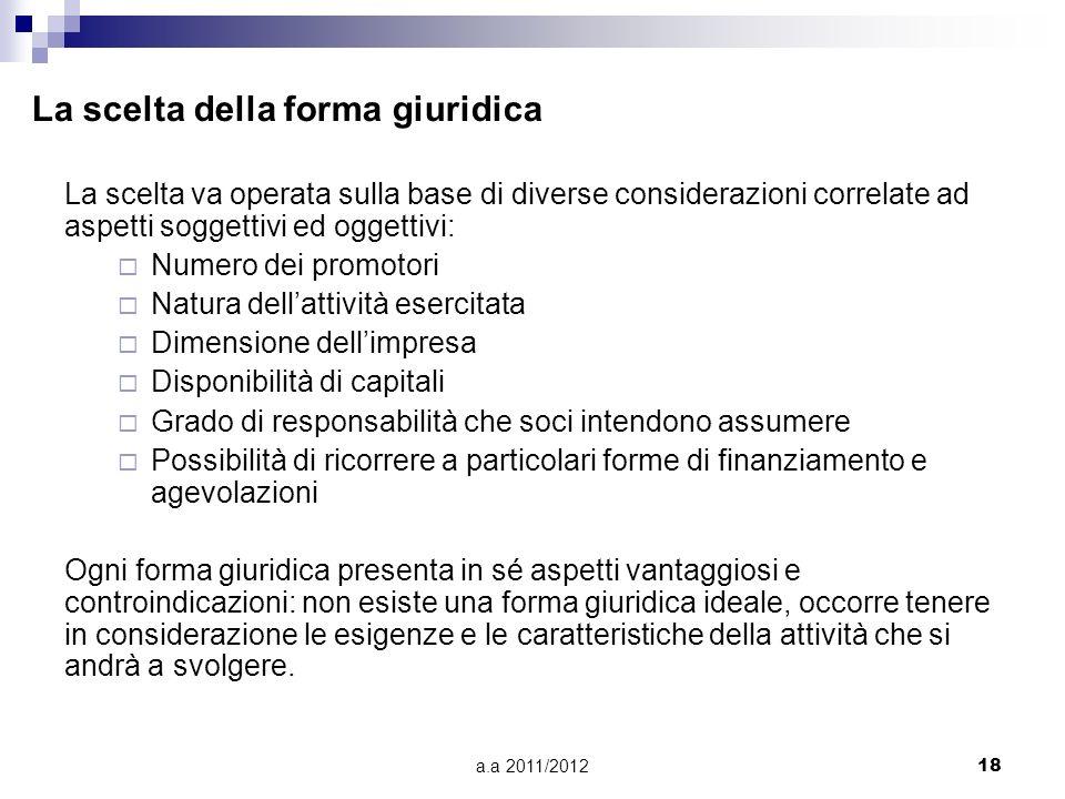 a.a 2011/201217 Forma giuridica: per poter svolgere unattività imprenditoriale è necessario identificarsi in una delle forme giuridiche previste dalla