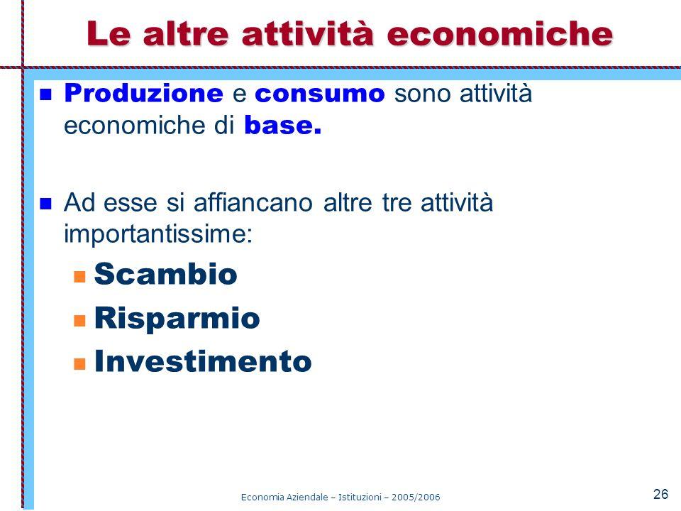 Economia Aziendale – Istituzioni – 2005/2006 26 Produzione e consumo sono attività economiche di base. Ad esse si affiancano altre tre attività import
