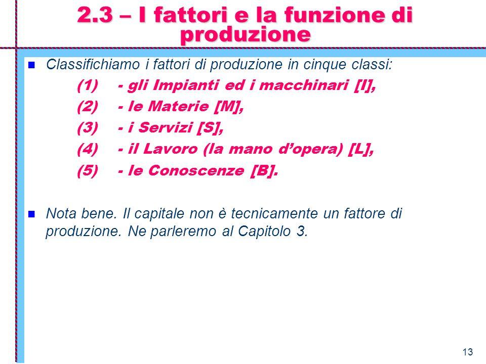 13 2.3 – I fattori e la funzione di produzione Classifichiamo i fattori di produzione in cinque classi: (1) - gli Impianti ed i macchinari [I], (2) -