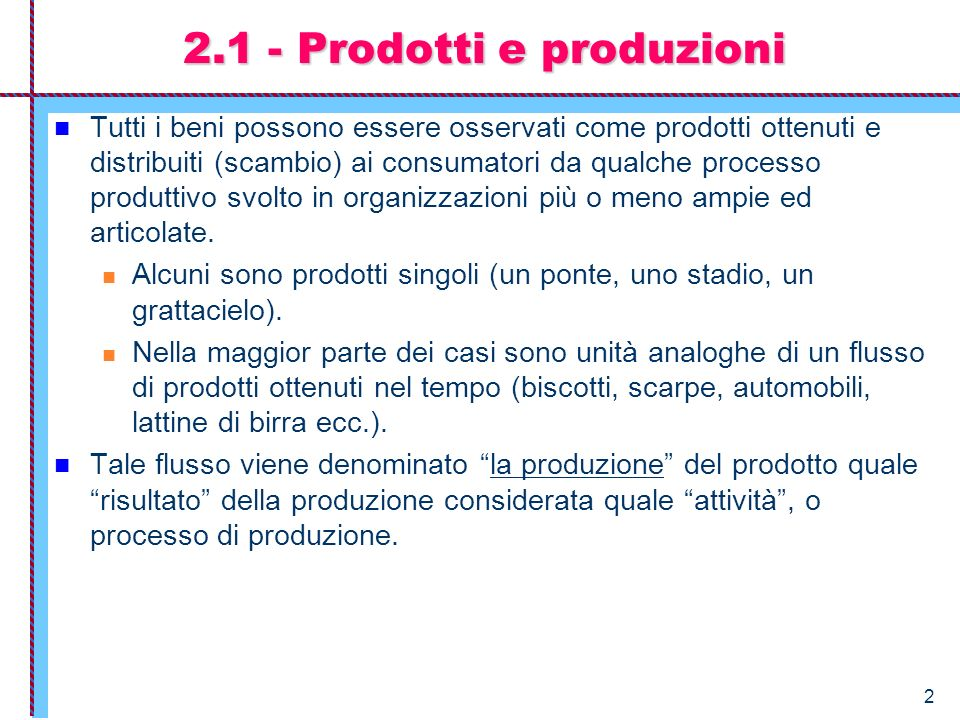 2 2.1 - Prodotti e produzioni Tutti i beni possono essere osservati come prodotti ottenuti e distribuiti (scambio) ai consumatori da qualche processo