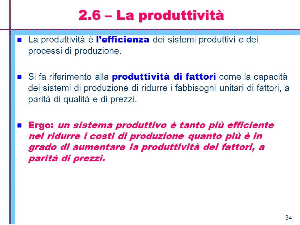 34 2.6 – La produttività La produttività è lefficienza dei sistemi produttivi e dei processi di produzione. Si fa riferimento alla produttività di fat