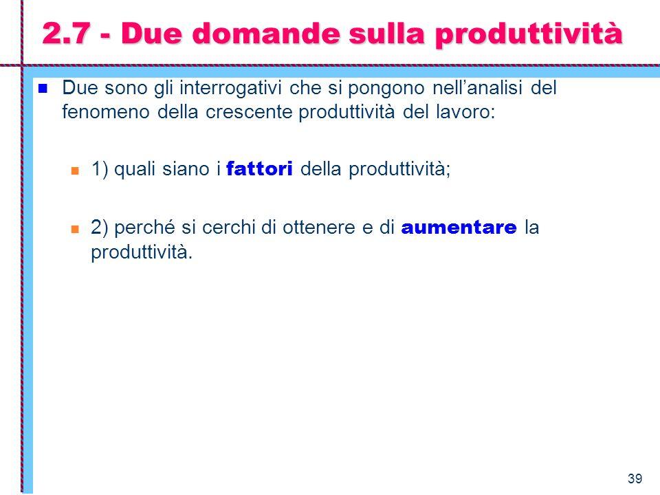 39 2.7 - Due domande sulla produttività Due sono gli interrogativi che si pongono nellanalisi del fenomeno della crescente produttività del lavoro: 1)