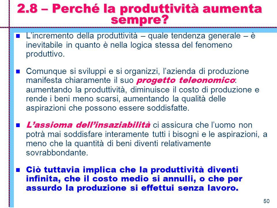 50 2.8 – Perché la produttività aumenta sempre? Lincremento della produttività – quale tendenza generale – è inevitabile in quanto è nella logica stes