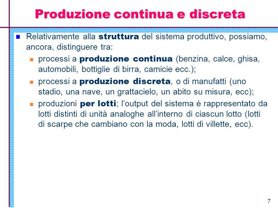 7 Produzione continua e discreta Relativamente alla struttura del sistema produttivo, possiamo, ancora, distinguere tra: processi a produzione continu