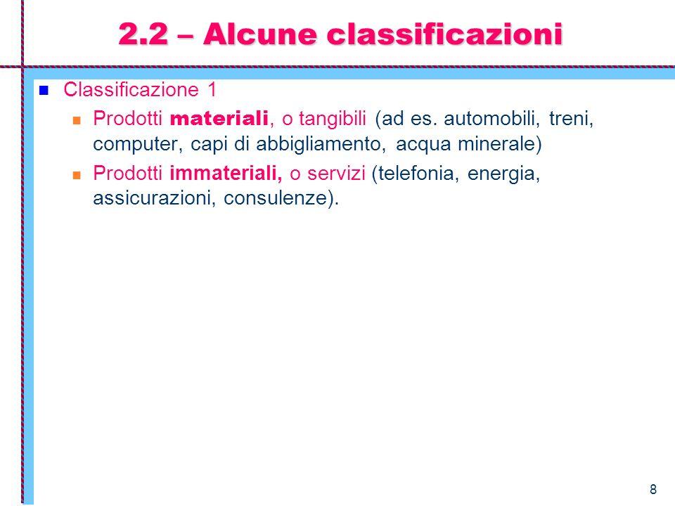 8 2.2 – Alcune classificazioni Classificazione 1 Prodotti materiali, o tangibili (ad es. automobili, treni, computer, capi di abbigliamento, acqua min