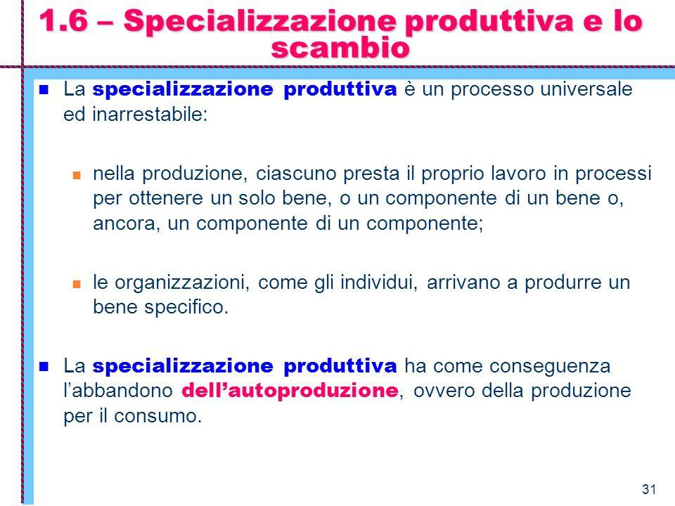 31 1.6 – Specializzazione produttiva e lo scambio La specializzazione produttiva è un processo universale ed inarrestabile: nella produzione, ciascuno