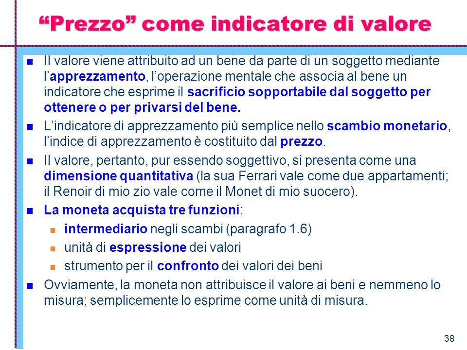 38 Prezzo come indicatore di valore Il valore viene attribuito ad un bene da parte di un soggetto mediante lapprezzamento, loperazione mentale che ass