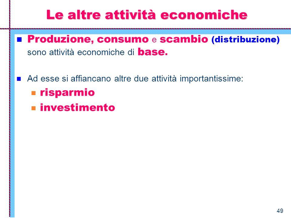 49 Produzione, consumo e scambio (distribuzione) sono attività economiche di base. Ad esse si affiancano altre due attività importantissime: risparmio