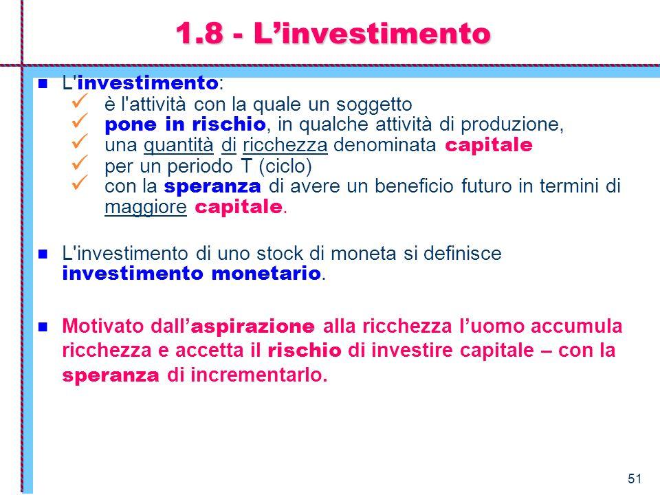 51 L' investimento : è l'attività con la quale un soggetto pone in rischio, in qualche attività di produzione, una quantità di ricchezza denominata ca