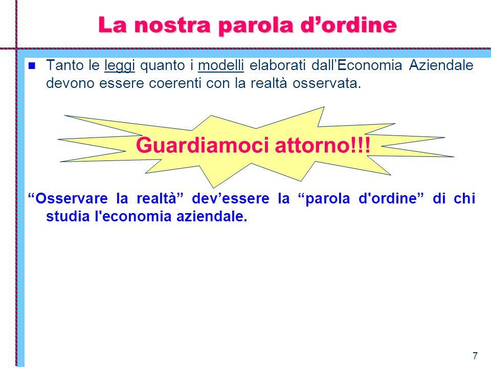 7 La nostra parola dordine Tanto le leggi quanto i modelli elaborati dallEconomia Aziendale devono essere coerenti con la realtà osservata. Osservare
