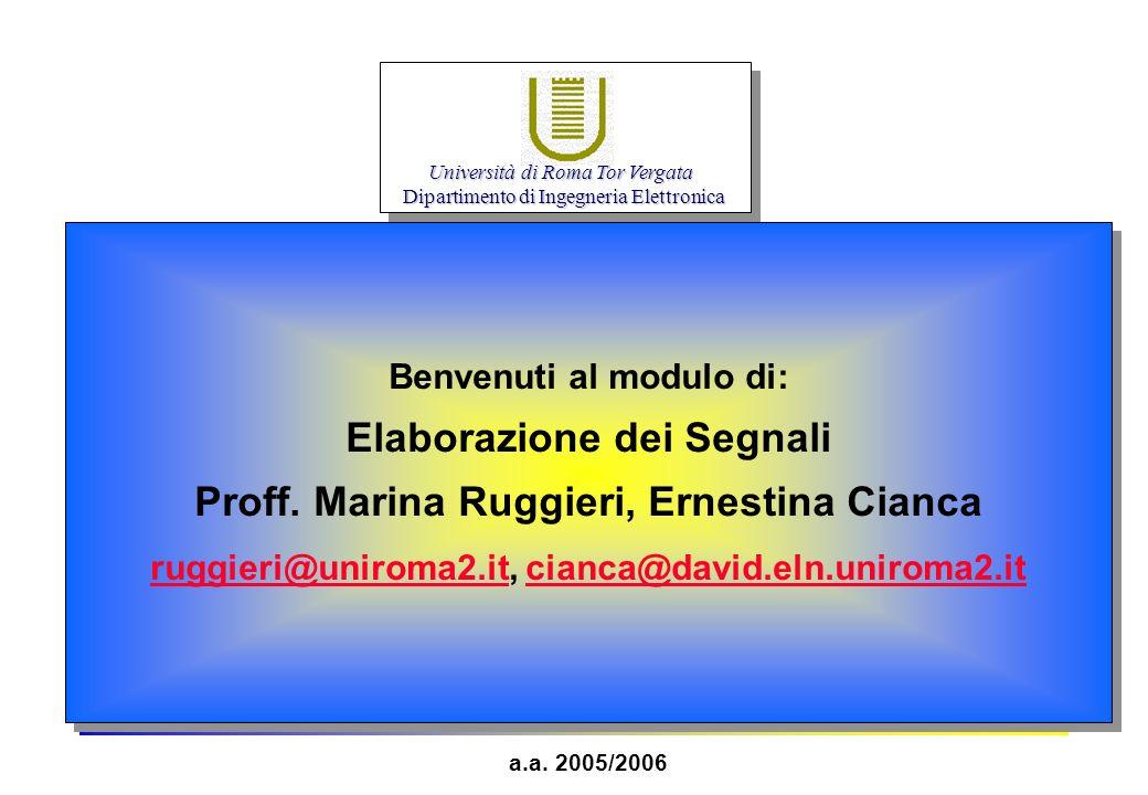 Benvenuti al modulo di: Elaborazione dei Segnali Proff. Marina Ruggieri, Ernestina Cianca ruggieri@uniroma2.it, cianca@david.eln.uniroma2.it ruggieri@