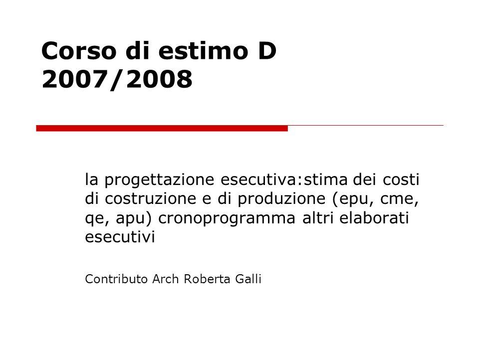 Corso di estimo D 2007/2008 la progettazione esecutiva:stima dei costi di costruzione e di produzione (epu, cme, qe, apu) cronoprogramma altri elabora