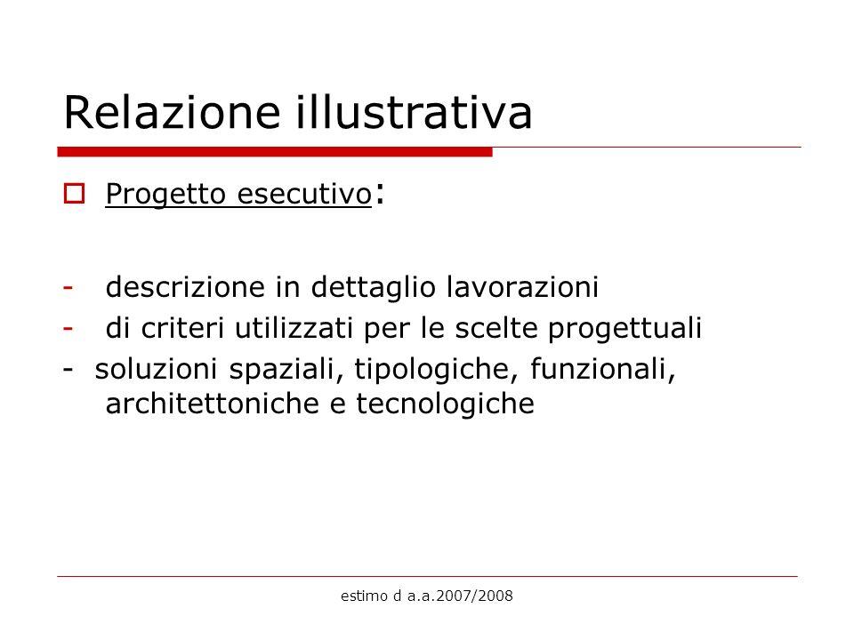 estimo d a.a.2007/2008 Relazione illustrativa Progetto esecutivo : -descrizione in dettaglio lavorazioni -di criteri utilizzati per le scelte progettu