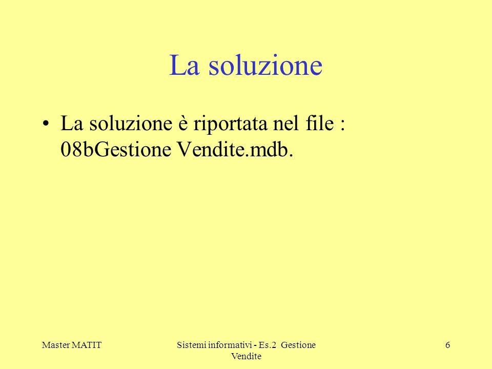 Master MATITSistemi informativi - Es.2 Gestione Vendite 6 La soluzione La soluzione è riportata nel file : 08bGestione Vendite.mdb.