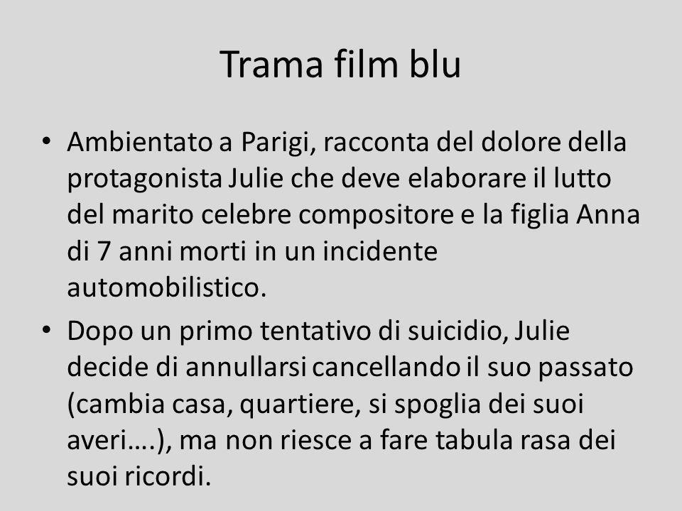 Trama film blu Ambientato a Parigi, racconta del dolore della protagonista Julie che deve elaborare il lutto del marito celebre compositore e la figli