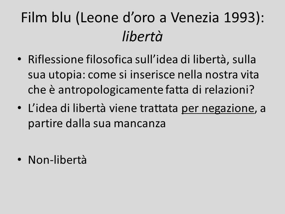Film blu (Leone doro a Venezia 1993): libertà Riflessione filosofica sullidea di libertà, sulla sua utopia: come si inserisce nella nostra vita che è