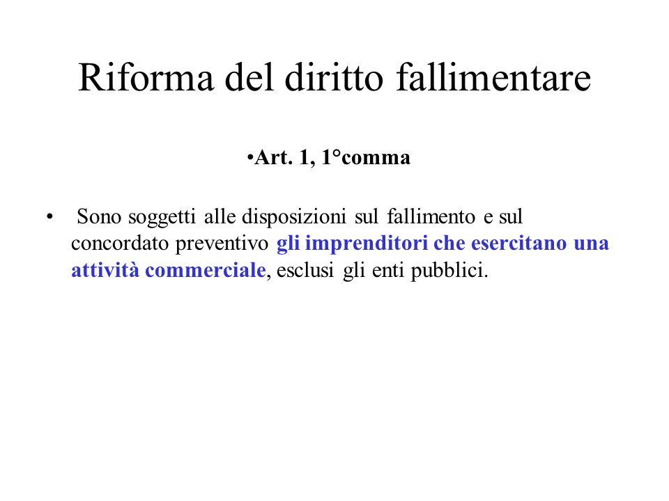Riforma del diritto fallimentare Art. 1, 1°comma Sono soggetti alle disposizioni sul fallimento e sul concordato preventivo gli imprenditori che eserc