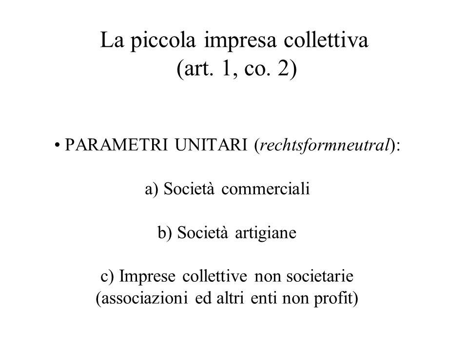 La piccola impresa collettiva (art. 1, co. 2) PARAMETRI UNITARI (rechtsformneutral): a) Società commerciali b) Società artigiane c) Imprese collettive