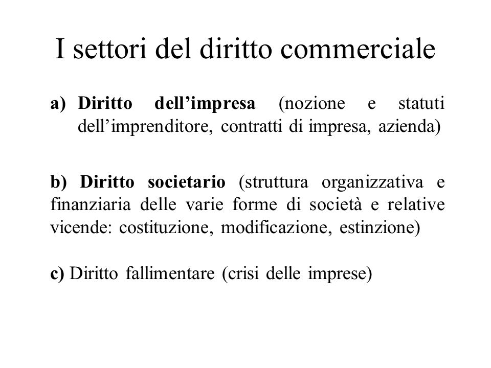 I settori del diritto commerciale a)Diritto dellimpresa (nozione e statuti dellimprenditore, contratti di impresa, azienda) b) Diritto societario (str