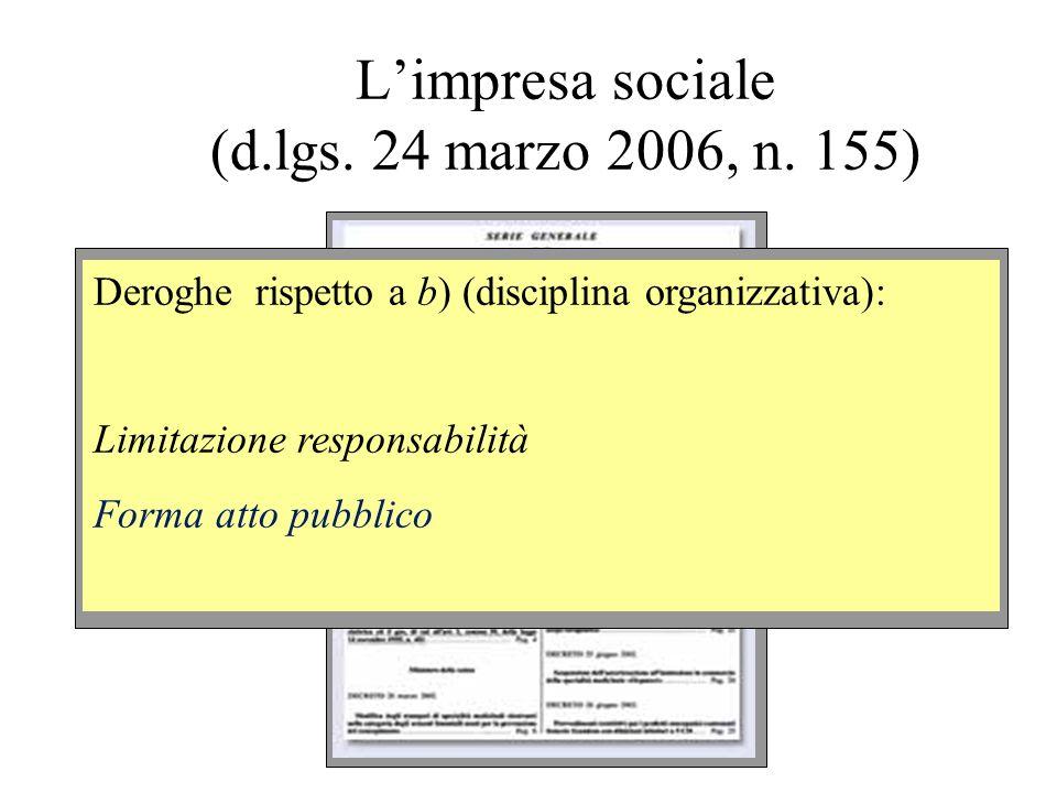 Limpresa sociale (d.lgs. 24 marzo 2006, n. 155) Deroghe rispetto a b) (disciplina organizzativa): Limitazione responsabilità Forma atto pubblico