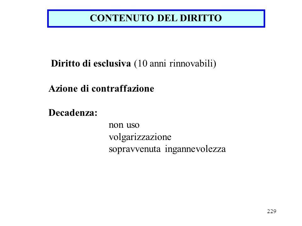 229 CONTENUTO DEL DIRITTO Diritto di esclusiva (10 anni rinnovabili) Azione di contraffazione Decadenza: non uso volgarizzazione sopravvenuta ingannev