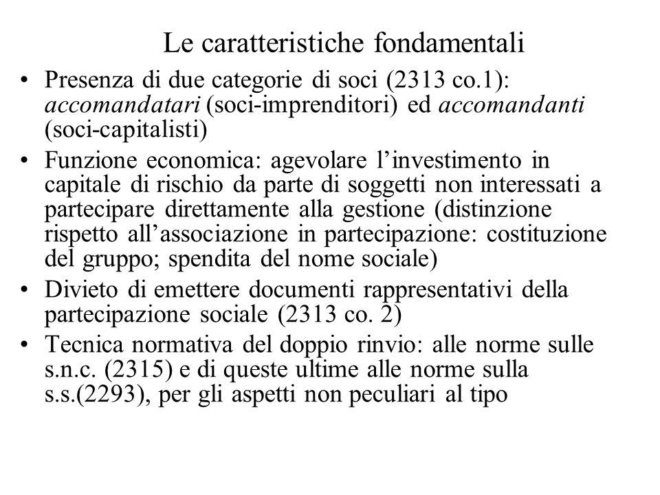 Le caratteristiche fondamentali Presenza di due categorie di soci (2313 co.1): accomandatari (soci-imprenditori) ed accomandanti (soci-capitalisti) Fu