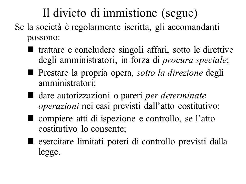 Il divieto di immistione (segue) Se la società è regolarmente iscritta, gli accomandanti possono: trattare e concludere singoli affari, sotto le diret