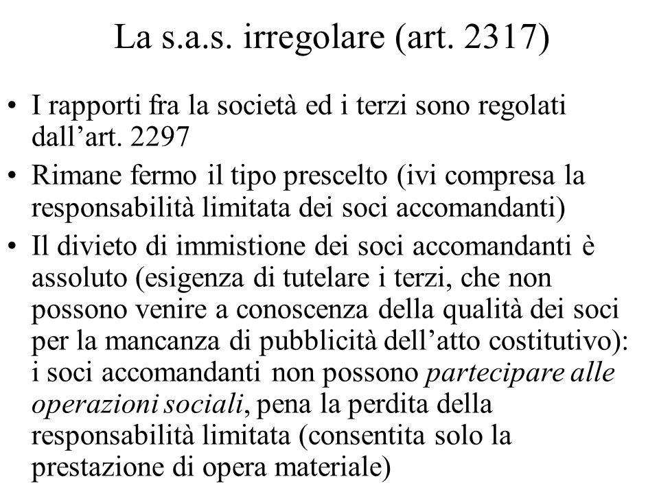 La s.a.s. irregolare (art. 2317) I rapporti fra la società ed i terzi sono regolati dallart. 2297 Rimane fermo il tipo prescelto (ivi compresa la resp