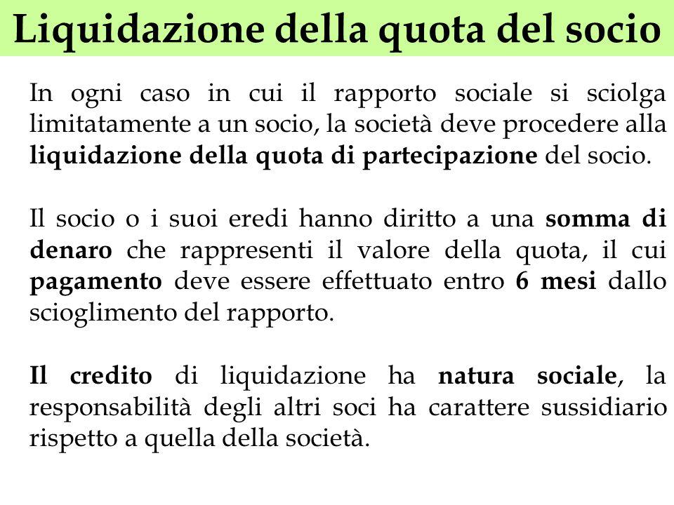 Liquidazione della quota del socio In ogni caso in cui il rapporto sociale si sciolga limitatamente a un socio, la società deve procedere alla liquida