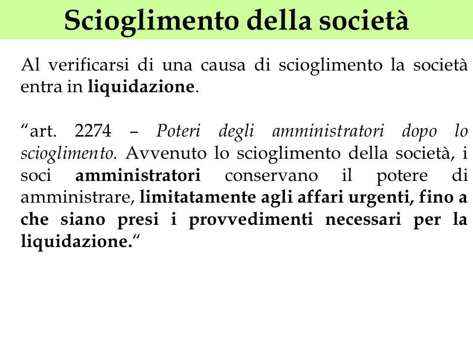 Scioglimento della società Al verificarsi di una causa di scioglimento la società entra in liquidazione. art. 2274 – Poteri degli amministratori dopo