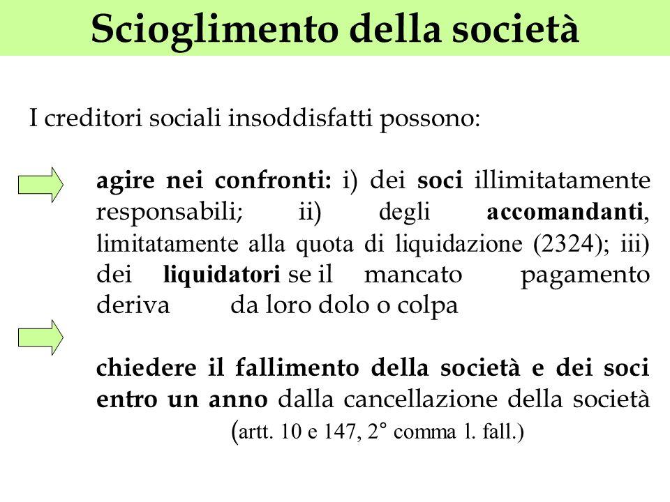 Scioglimento della società I creditori sociali insoddisfatti possono: agire nei confronti: i) dei soci illimitatamente responsabili; ii) degli accoman
