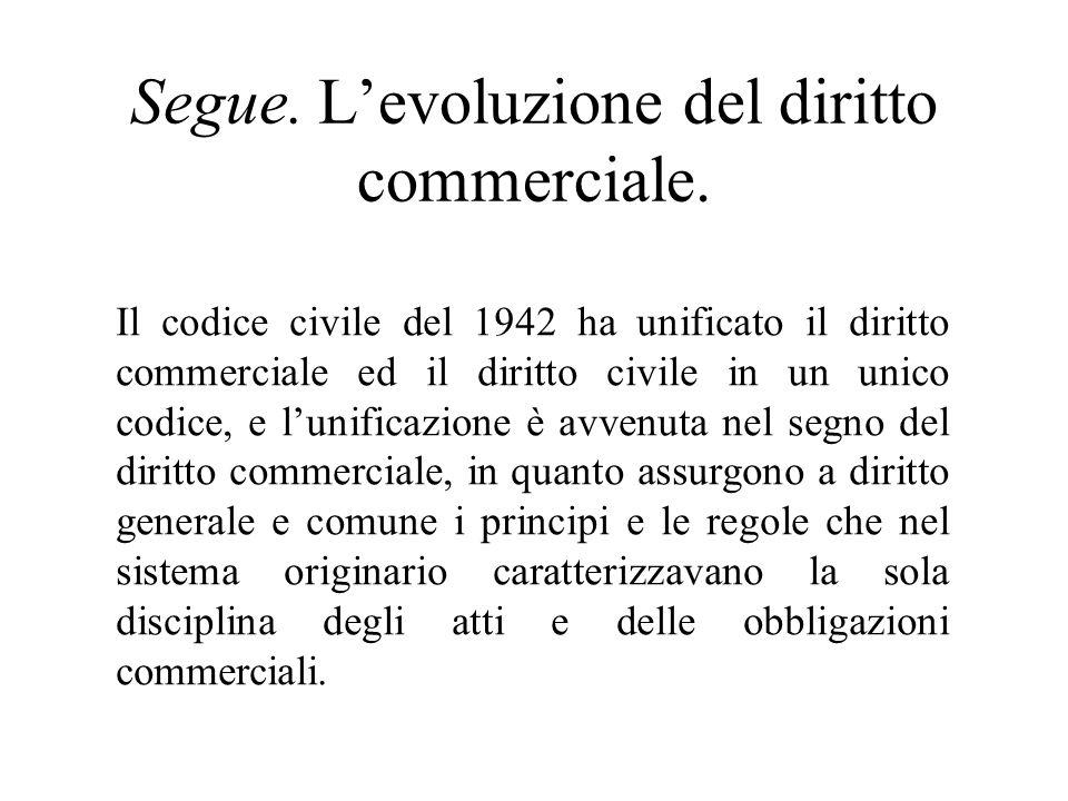 Segue. Levoluzione del diritto commerciale. Il codice civile del 1942 ha unificato il diritto commerciale ed il diritto civile in un unico codice, e l